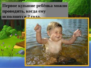 Первое купание ребёнка можно проводить, когда ему исполнится 2 года.