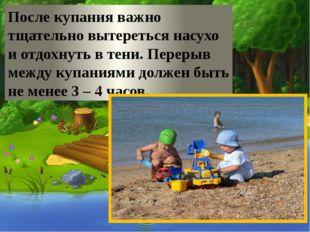 После купания важно тщательно вытереться насухо и отдохнуть в тени. Перерыв