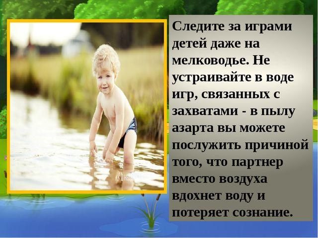 Следите за играми детей даже на мелководье. Не устраивайте в воде игр, связа...