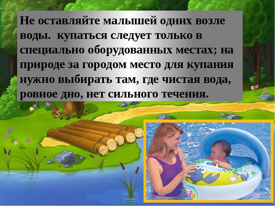 Не оставляйте малышей одних возле воды. купаться следует только в специально...