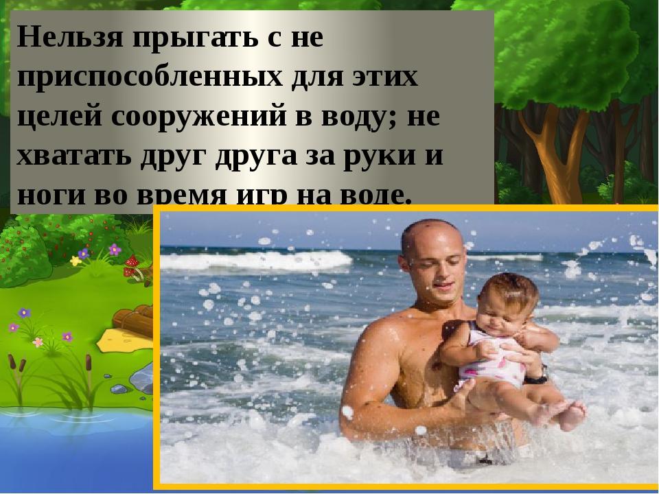 Нельзя прыгать с не приспособленных для этих целей сооружений в воду; не хва...