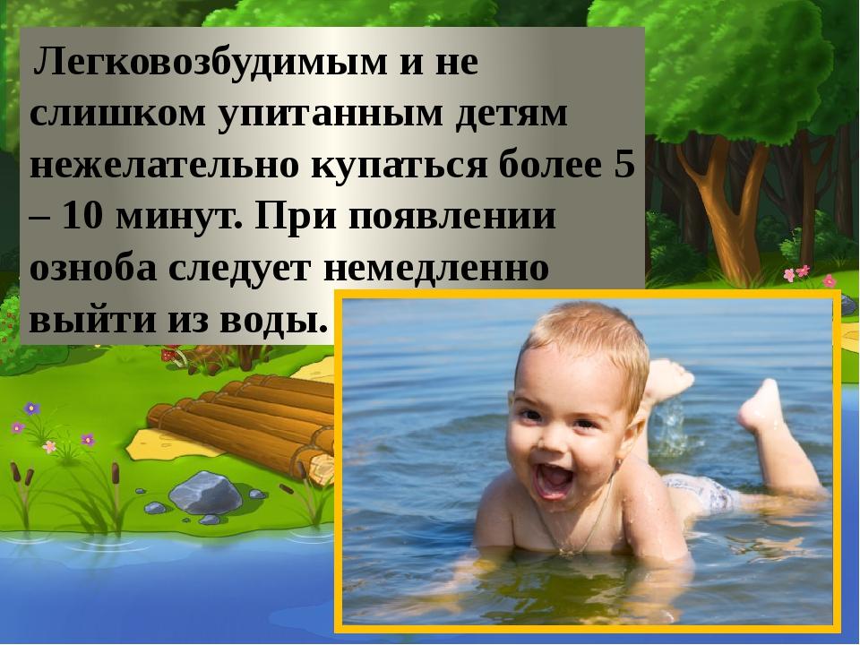 Легковозбудимым и не слишком упитанным детям нежелательно купаться более 5 –...