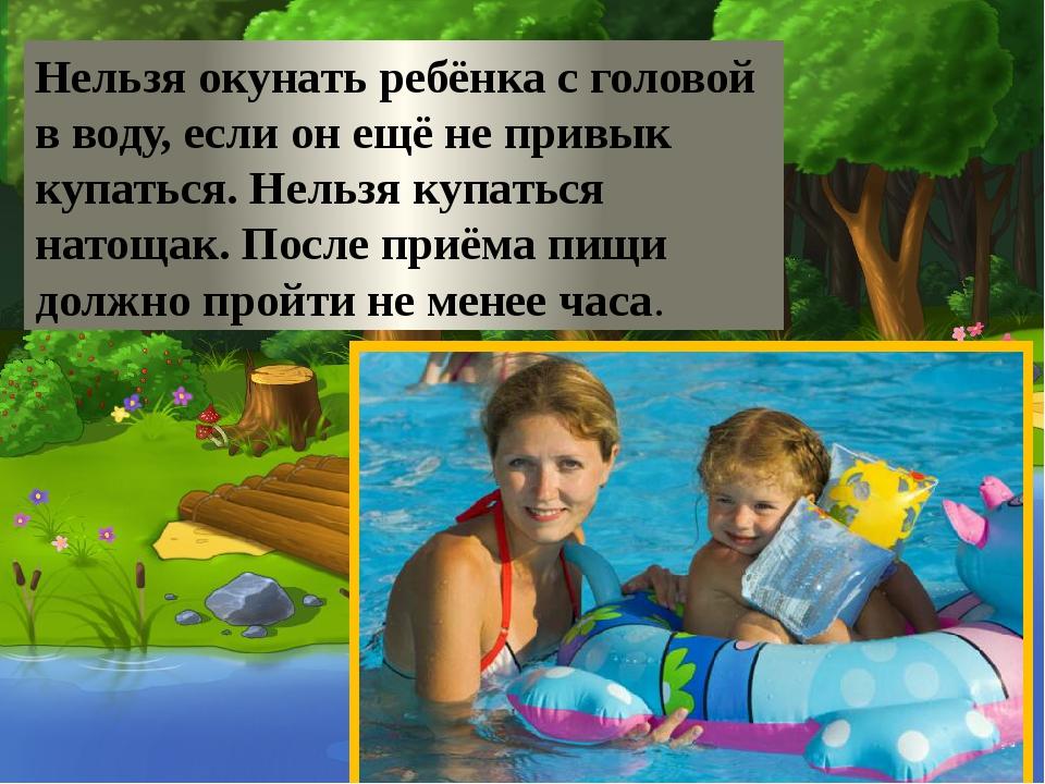 Нельзя окунать ребёнка с головой в воду, если он ещё не привык купаться. Нел...