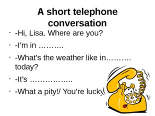 A short telephone conversation -Hi, Lisa. Where are you? -I'm in ………. -What's