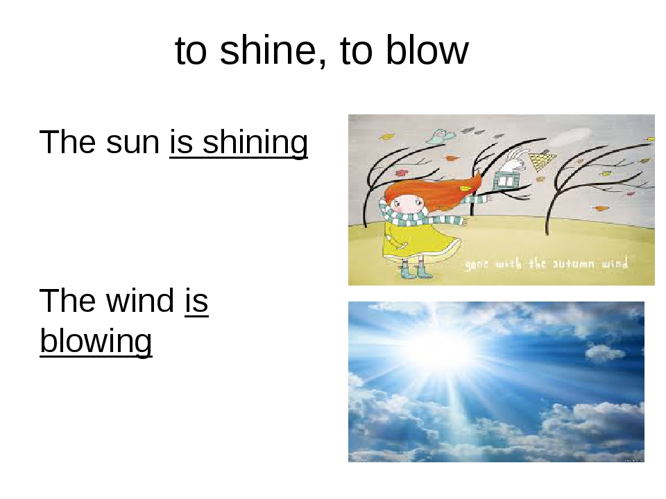 to shine, to blow The sun is shining The wind is blowing