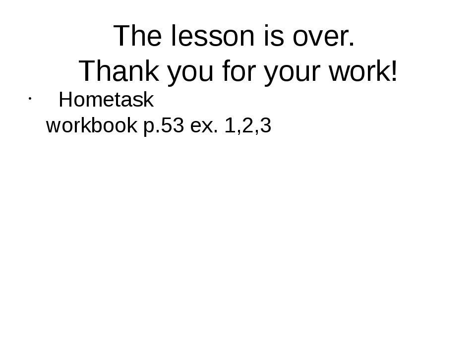 The lesson is over. Thank you for your work! Hometask workbook p.53 ex. 1,2,3