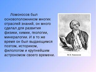 Ломоносов был основоположником многих отраслей знаний, он много сделал для р