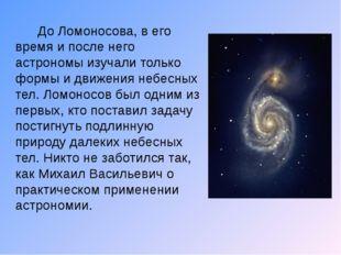 До Ломоносова, в его время и после него астрономы изучали только формы и дви