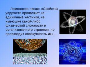 Ломоносов писал: «Свойства упругости проявляют не единичные частички, не име