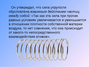 Он утверждал, что сила упругости обусловлена взаимным действием частиц между
