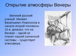 Открытие атмосферы Венеры Великий русский ученый Михаил Васильевич Ломоносов