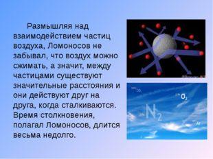 Размышляя над взаимодействием частиц воздуха, Ломоносов не забывал, что возд