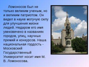 Ломоносов был не только великим ученым, но и великим патриотом. Он видел в н