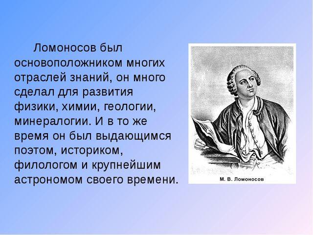Ломоносов был основоположником многих отраслей знаний, он много сделал для р...