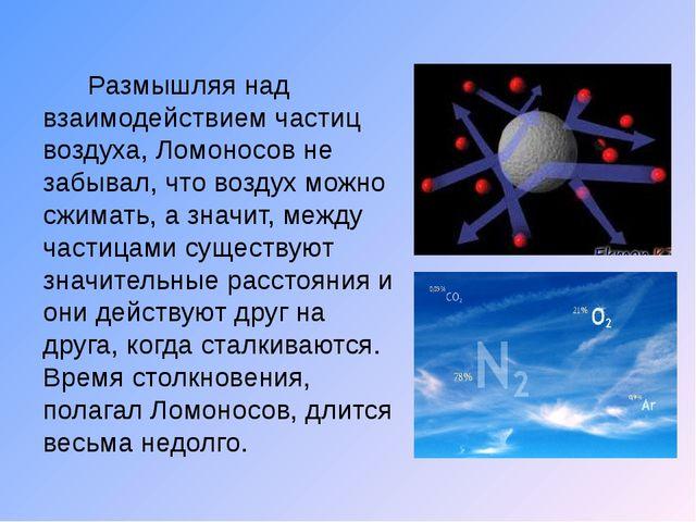 Размышляя над взаимодействием частиц воздуха, Ломоносов не забывал, что возд...