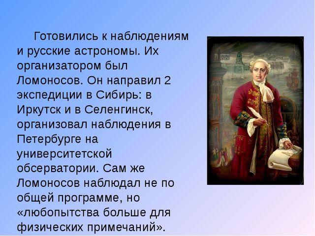Готовились к наблюдениям и русские астрономы. Их организатором был Ломоносов...