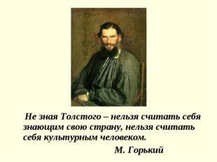 Не зная Толстого – нельзя считать себя знающим свою страну, нельзя считать с