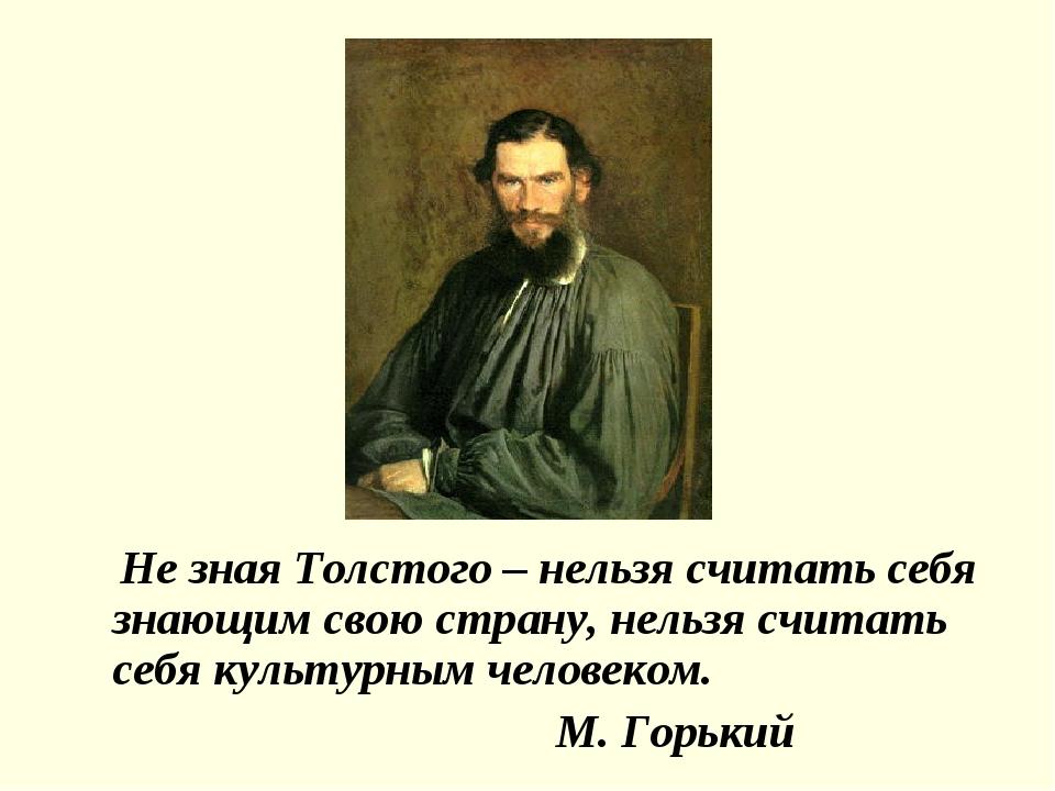 Не зная Толстого – нельзя считать себя знающим свою страну, нельзя считать с...
