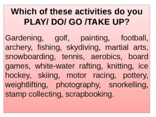 Which of these activities do you PLAY/ DO/ GO /TAKE UP? Gardening, golf, pain