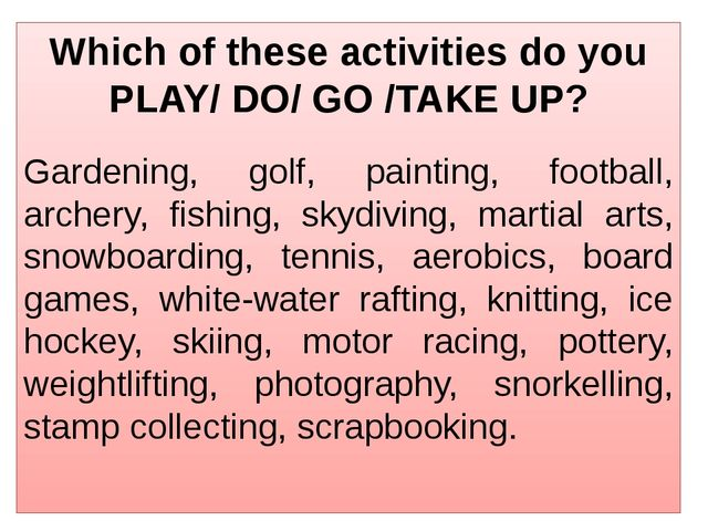 Which of these activities do you PLAY/ DO/ GO /TAKE UP? Gardening, golf, pain...