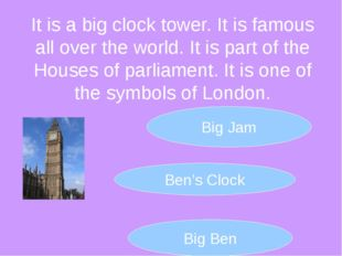 It is a big clock tower. It is famous all over the world. It is part of the H
