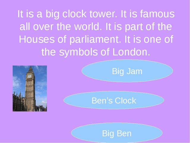 It is a big clock tower. It is famous all over the world. It is part of the H...