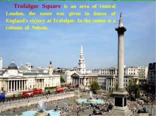 Trafalgar Square is an area of central London, the name was given in honor of