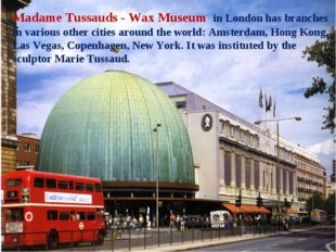 Madame Tussauds - Wax Museum in London has branches in various other cities a