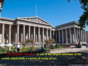 The British Museum is one of the largest museums of the world, which holds a