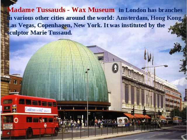Madame Tussauds - Wax Museum in London has branches in various other cities a...
