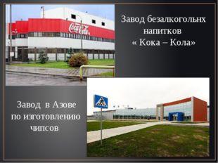 Завод безалкогольнх напитков « Кока – Кола» Завод в Азове по изготовлению чип