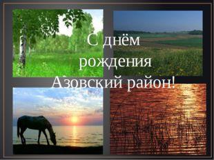 С днём рождения Азовский район!