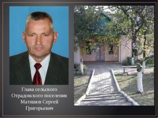 Глава сельского Отрадовского поселения Матишов Сергей Григорьевич