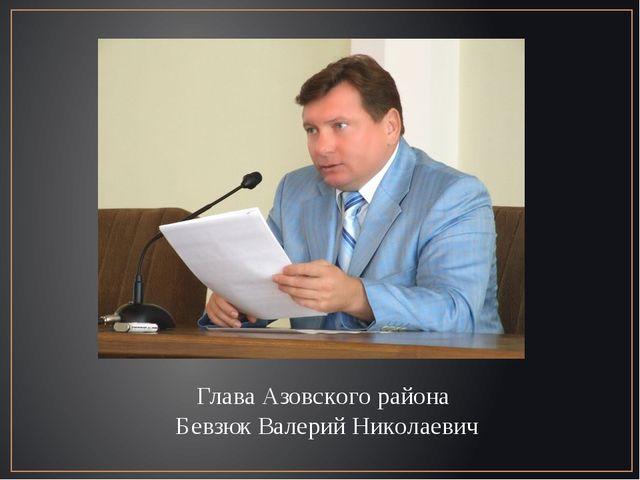 Глава Азовского района Бевзюк Валерий Николаевич