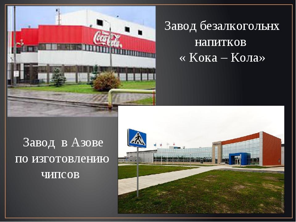 Завод безалкогольнх напитков « Кока – Кола» Завод в Азове по изготовлению чип...
