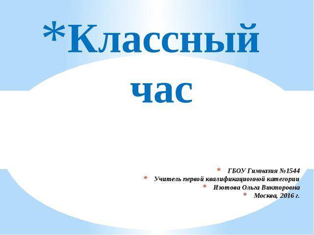 ГБОУ Гимназия №1544 Учитель первой квалификационной категории Изотова Ольга В...