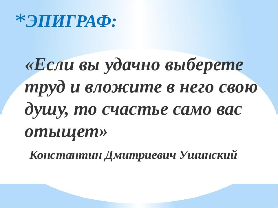 ЭПИГРАФ: «Если вы удачно выберете труд и вложите в него свою душу, то счастье...