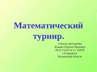 Математический турнир. Учитель математики Фокина Наталья Ивановна МОУ СОШ № 3