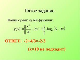 Пятое задание. Найти сумму нулей функции: ОТВЕТ: -2+4/3=-2/3 (x=10 не подходит)