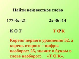 Найти неизвестное слово 177-3х=21 2х-36=14 К О Т ? Т О К Корень первого уравн