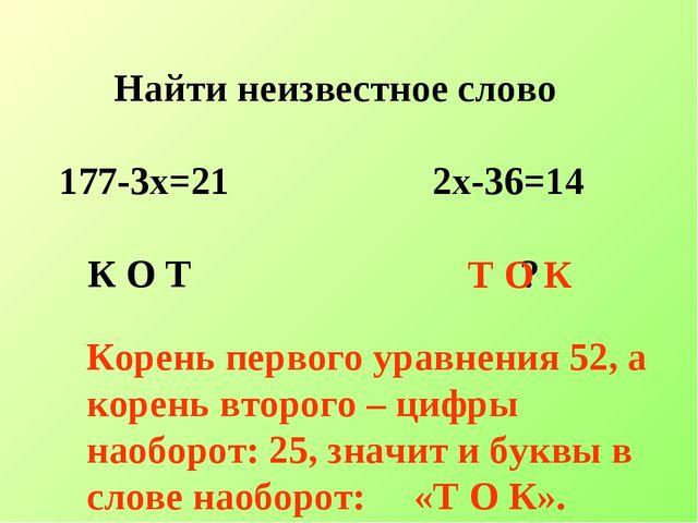 Найти неизвестное слово 177-3х=21 2х-36=14 К О Т ? Т О К Корень первого уравн...