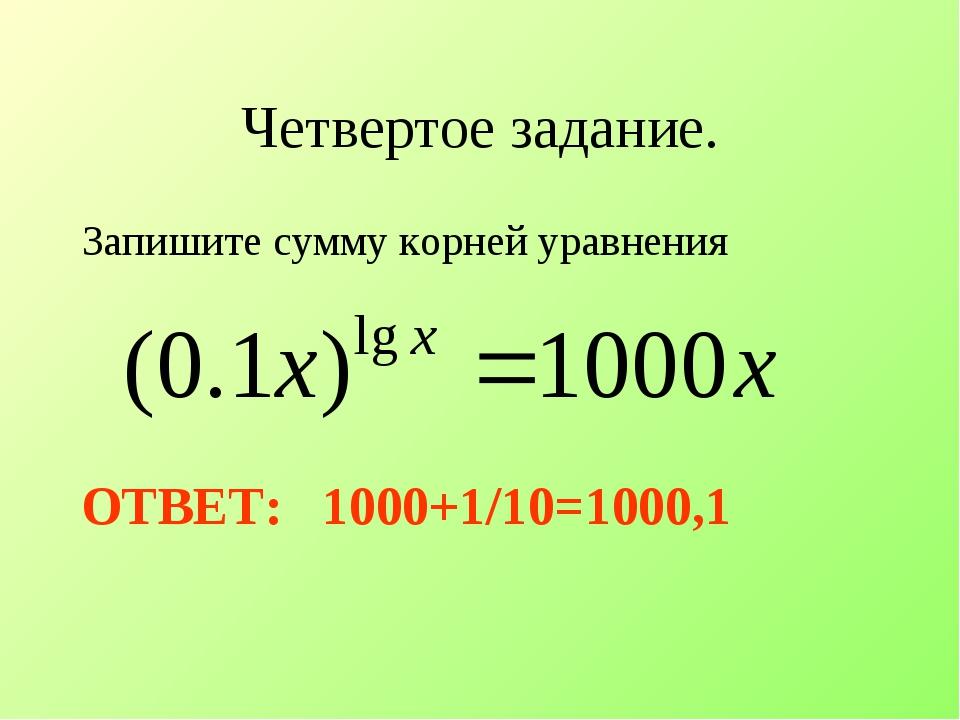 Четвертое задание. Запишите сумму корней уравнения ОТВЕТ: 1000+1/10=1000,1
