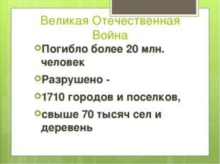 Великая Отечественная Война Погибло более 20 млн. человек Разрушено - 1710 го