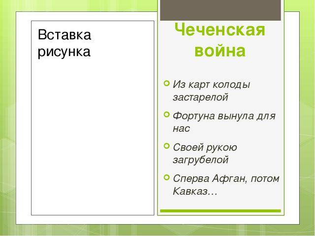 Чеченская война Из карт колоды застарелой Фортуна вынула для нас Своей рукою...