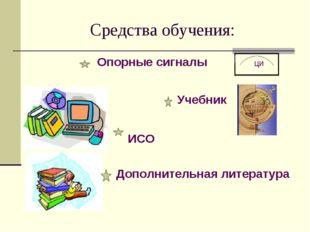 Средства обучения: Опорные сигналы ци Учебник Учебник ИСО Дополнительная лите