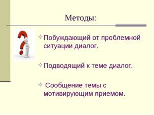 Методы: Побуждающий от проблемной ситуации диалог. Подводящий к теме диалог.