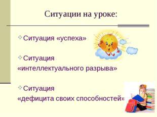Ситуации на уроке: Ситуация «успеха» Ситуация «интеллектуального разрыва» Си