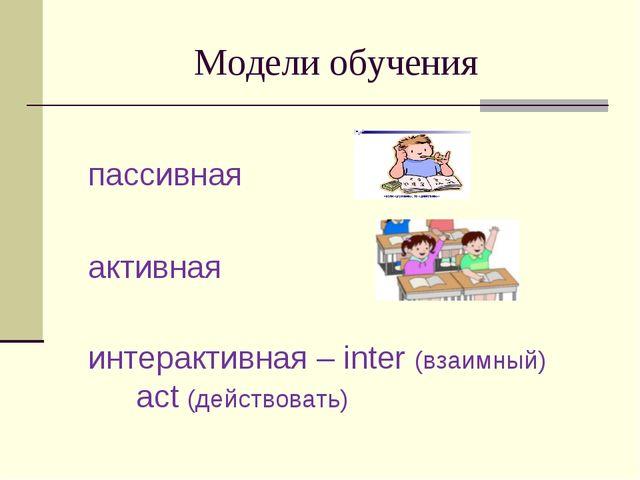 Модели обучения пассивная активная интерактивная – inter (взаимный) act (дейс...