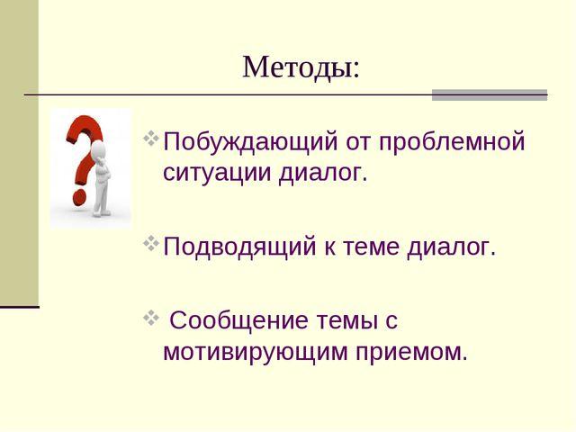 Методы: Побуждающий от проблемной ситуации диалог. Подводящий к теме диалог....