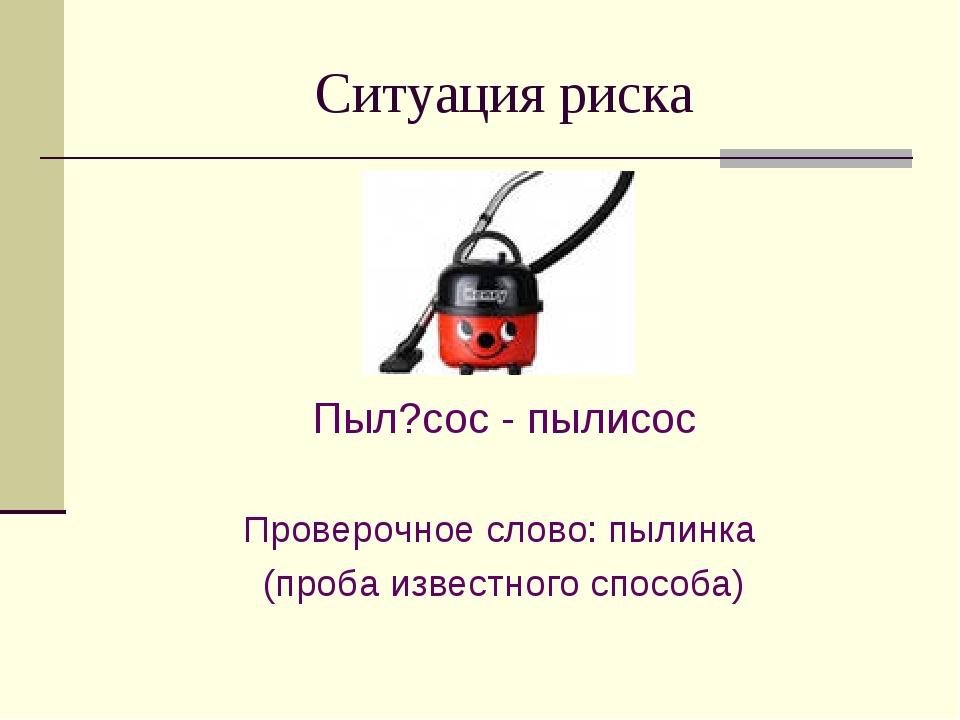 Ситуация риска Пыл?сос - пылисос Проверочное слово: пылинка (проба известного...